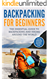 Backpacking: Backpacking For Beginners - With Insider Money Saving Tips. The Essential Guide To Backpacking And Hiking Around The World. (Backpacker Guide, Hiking Guide, Backpacking 101)