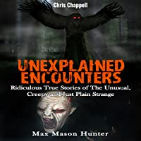 Unexplained Encounters: Ridiculous True Stories of the Unusual, Creepy and Just Plain Strange - Unexplained Phenomena, Book 1