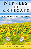 Nipples to Kneecaps: To Die or Not to Die with Cancer (English Edition)