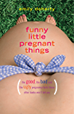 Funny Little Pregnant Things: The good, the bad, and the just plain gross things about pregnancy that other books aren't going to tell you