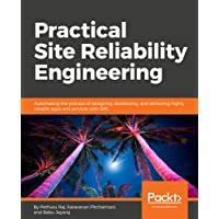 Practical Site Reliability Engineering: Automating the process of designing, developing, and delivering highly reliable apps and services with SRE
