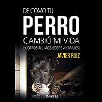 De cómo tu perro cambió mi vida: (y otros relatos sobre animales) (Spanish Edition)