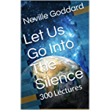 Let Us Go Into The Silence - The Lectures of Neville Goddard: 300 Lectures