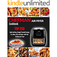 CHEFMAN AIR FRYER Cookbook: TOP 250 Quick And Easy Budget Friendly Recipes. Fry, Bake, Grill, and Roast with Your…