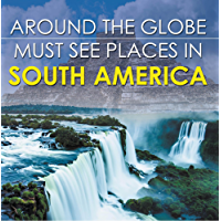 Around The Globe - Must See Places in South America: South America Travel Guide for Kids (Children's Explore the World Books)