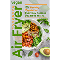 Vegan Air Fryer Cookbook: 25 Healthy Vegetarian Everyday Recipes you Need to Try (English Edition)