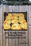 How To Bake Without Baking Powder: modern and historical alternatives for light and tasty baked goods (The Little Series of Homestead How-Tos Book 8)