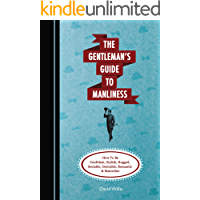 The Gentleman's Guide To Manliness: How To Be Confident, Stylish, Rugged, Sociable, Desirable, Romantic and Masculine