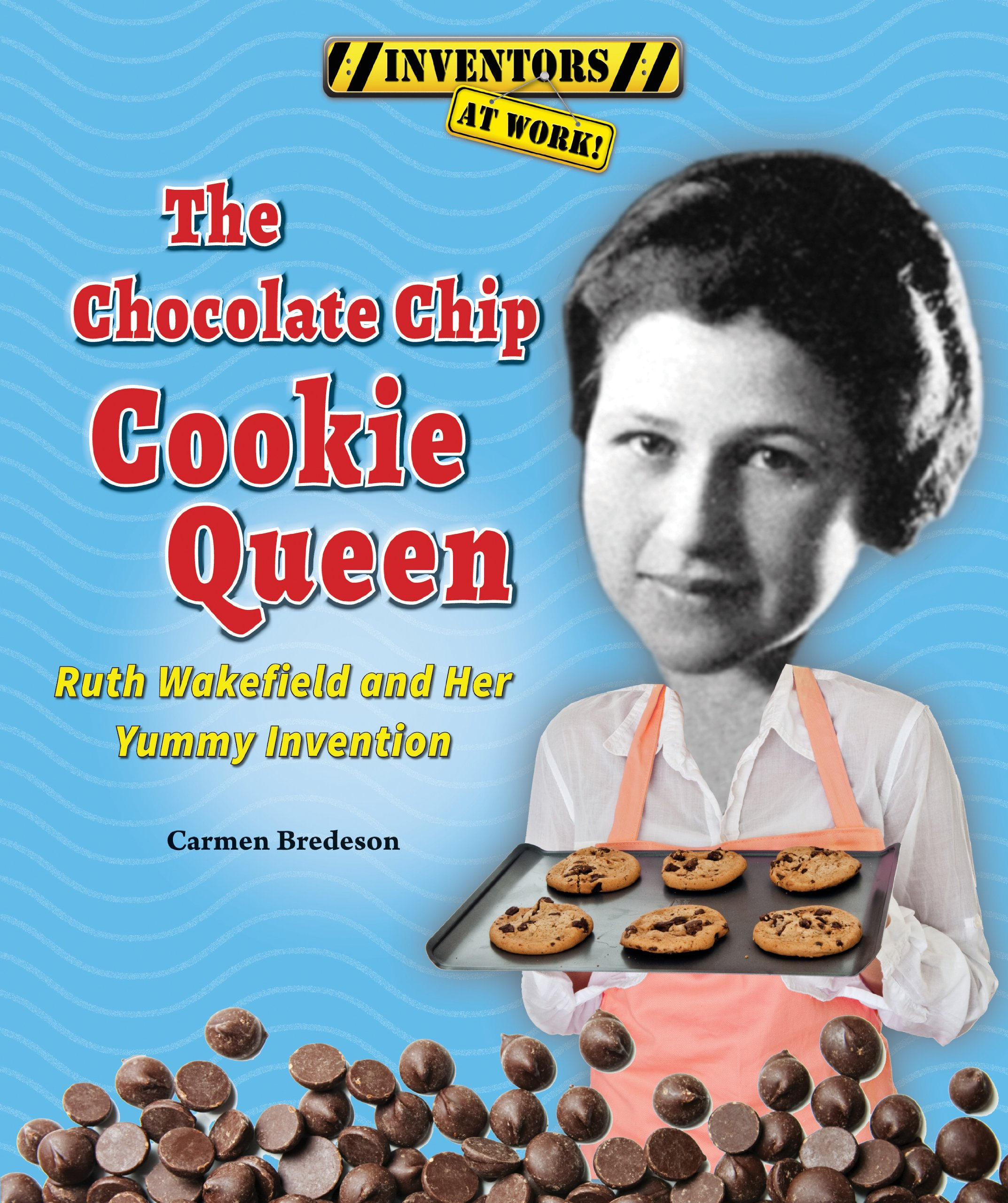 The Chocolate Chip Cookie Queen: Ruth Wakefield and Her Yummy ...