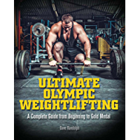 Ultimate Olympic Weightlifting: A Complete Guide to Barbell Lifts—from Beginner to Gold Medal: A Complete Guide to Barbell Lifts—from Beginner to Gold Medal