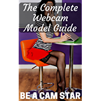 The Complete Webcam Model Guide: 2016 Edition Brought to You by BeACamStar.com