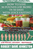 How to Lose 30 Pounds (Or More) In 30 Days With Juice Fasting (How To Lose Weight Fast, Keep it Off & Renew The Mind, Body & Spirit Through Fasting, Smart Eating & Practical Spirituality Book 3)