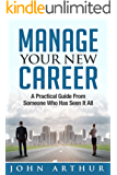 Manage Your New Career: A Practical Guide From Someone Who Has Seen It All