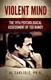 Violent Mind: The 1976 Psychological Assessment of Ted Bundy (The Development of the Violent Mind Book 3)