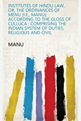Institutes of Hindu Law, Or, The Ordinances of Menu [i.e., Manu]: According to the Gloss of Cullúca : Comprising the Indian System of Duties, Religious and Civil Kindle Edition