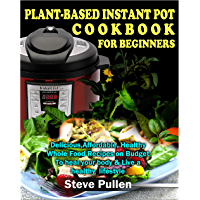 Plant based instant pot cookbook For Beginners: Delicious, Affordable Healthy Whole Food Recipes on Budget To heal your body & Live a healthy Lifestyle (English Edition)