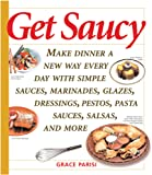 Get Saucy: Make Dinner A New Way Every Day With Simple Sauces, Marinades, Dressings, Glazes, Pestos, Pasta Sauc: Make Dinner a New Way Every Day with ... Pestos, Pasta Sauces, Salsas and More (Non)