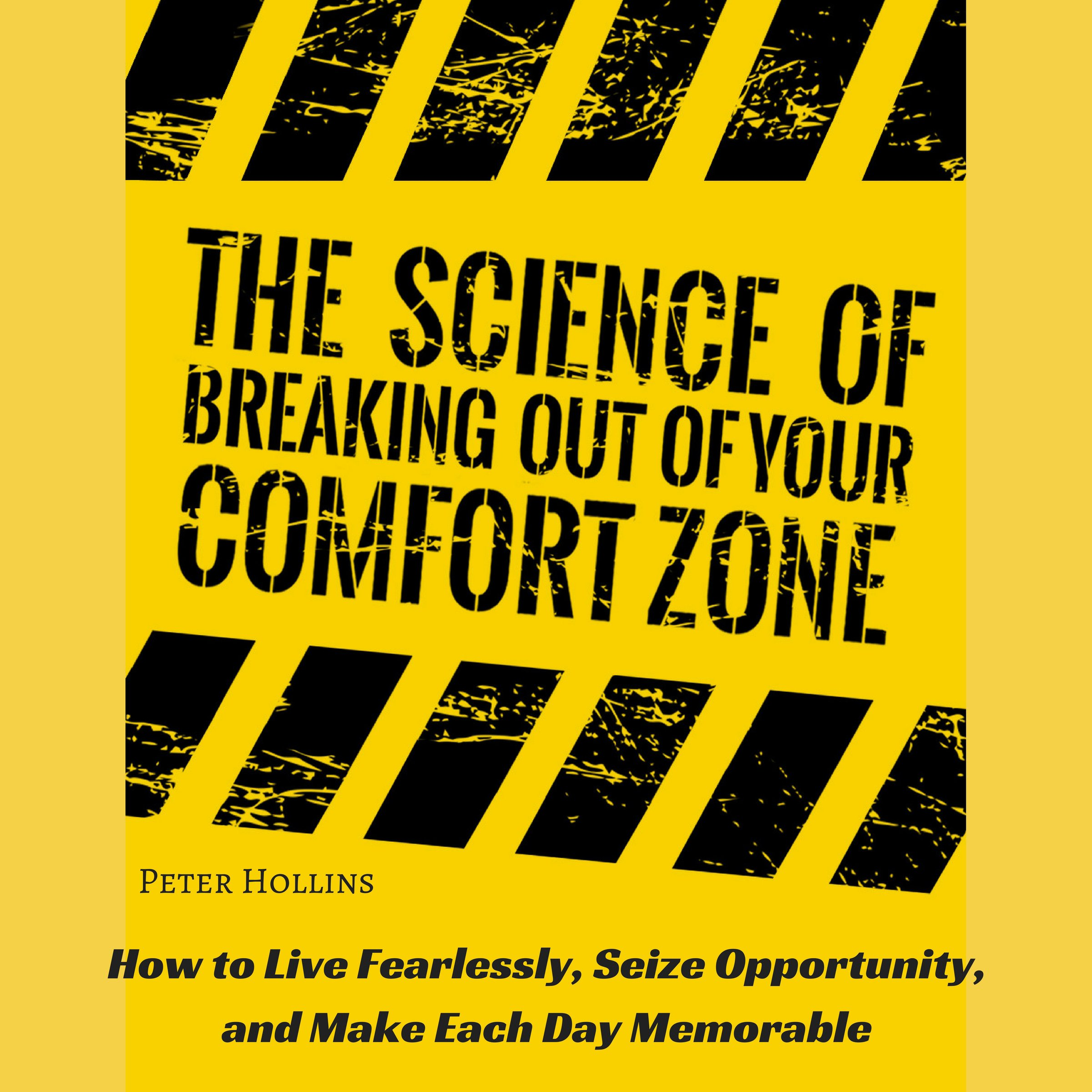 The Science of Breaking Out of Your Comfort Zone: How to Live Fearlessly Seize Opportunity and Make Each Day Memorable