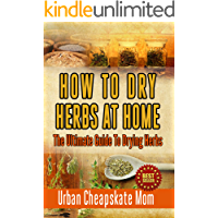 How To Dry Herbs At Home: The Ultimate Guide To Drying Herbs (Herb Gardening, Herbs And Spices, Condiment Recipes…