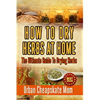 How To Dry Herbs At Home: The Ultimate Guide To Drying Herbs (Herb Gardening, Herbs And Spices, Condiment Recipes, Condiment Cookbook, Herbal Recipes, ... Spices, Sauces, Barbecue) (English Edition)