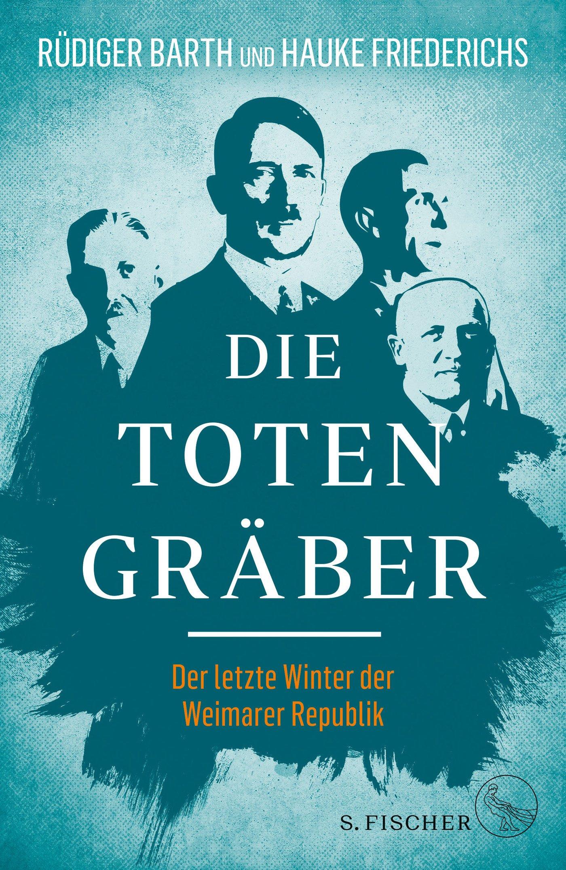 Die Totengräber: Der letzte Winter der Weimarer Republik Gebundenes Buch – 25. April 2018 Rüdiger Barth Hauke Friederichs S. FISCHER 310397325X