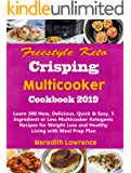 Freestyle Keto Crisping Multicooker Cookbook 2019: Learn 300 New, Delicious, Quick & Easy, 5 Ingredient or Less Multicooker Ketogenic Recipes for Weight Loss and Healthy Living with Meal Prep Plan