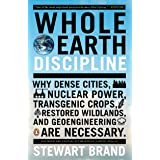 Whole Earth Discipline: Why Dense Cities, Nuclear Power, Transgenic Crops, Restored Wildlands, and Geoengineering Are Necessa