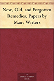 New, Old, and Forgotten Remedies: Papers by Many Writers