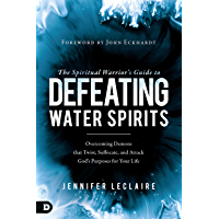 The Spiritual Warrior's Guide to Defeating Water Spirits: Overcoming Demons that Twist, Suffocate, and Attack God's Purposes for Your Life (English Edition)