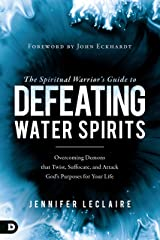 The Spiritual Warrior's Guide to Defeating Water Spirits: Overcoming Demons that Twist, Suffocate, and Attack God's Purposes for Your Life Kindle Edition