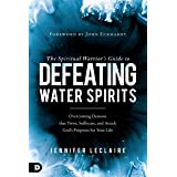 The Spiritual Warrior's Guide to Defeating Water Spirits: Overcoming Demons that Twist, Suffocate, and Attack God's Purposes