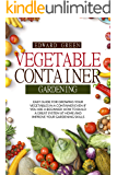 VEGETABLE CONTAINER GARDENING: EASY GUIDE FOR GROWING YOUR VEGETABLES IN A CONTAINER EVEN IF YOU ARE A BEGINNER. HOW TO BUILD A GREAT SYSTEM AT HOME AND IMPROVE YOUR GARDENING SKILLS