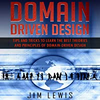 Domain-Driven Design: Tips and Tricks to Learn the Best Theories and Principles of Domain-Driven Design