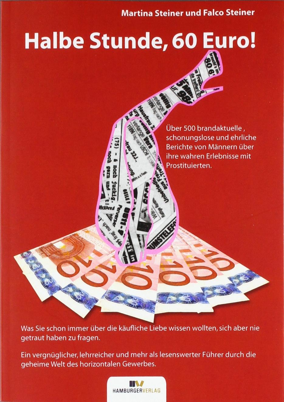 Halbe Stunde, 60 Euro!: Über 500 schonungslose Berichte von Männern über ihre Erlebnisse mit Prostituierten Taschenbuch – 1. Dezember 2009 Falco Steiner Martina Steiner Hamburger Verlag 3981072103