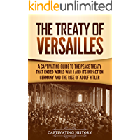 The Treaty of Versailles: A Captivating Guide to the Peace Treaty That Ended World War 1 and Its Impact on Germany and the Rise of Adolf Hitler
