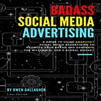 Badass Social Media Advertising: A Guide to Using Snapchat Social Media Advertising to Promote Your Brand and Dominate the Millennial/Gen-Z Global Market