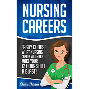 Nursing Careers: Easily Choose What Nursing Career Will Make Your 12 Hour Shift a Blast! (Registered Nurse, Certified…