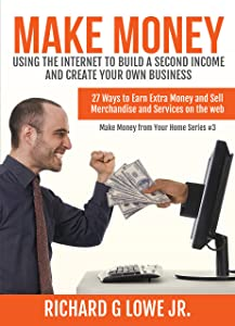 Make Money Using the Internet to Build a Second Income and Create your Own Business: 27 Ways to Earn Extra Money and Sell Merchandise and Services on the Web (Earn Money from Your Home Book 3)