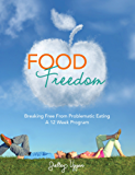 Food Freedom: Breaking Free of Problematic Eating; a 12 Week Program