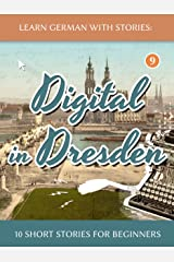 Learn German With Stories: Digital in Dresden - 10 Short Stories For Beginners (Dino lernt Deutsch 9) (German Edition) Kindle Edition