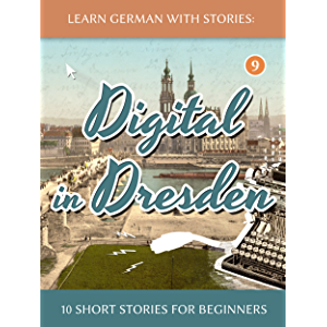 Learn German With Stories: Digital in Dresden - 10 Short Stories For Beginners (Dino lernt Deutsch 9) (German Edition)