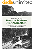 A History of the Boston & Maine Railroad: Exploring New Hampshire's Rugged Heart by Rail (Brief History)