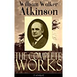 The Complete Works of William Walker Atkinson (Unabridged): The Key To Mental Power Development & Efficiency, The Power of Co