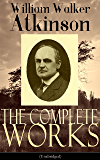 The Complete Works of William Walker Atkinson (Unabridged): The Key To Mental Power Development & Efficiency, The Power of Concentration,  Thought-Force ... by Thought Force… (English Edition)