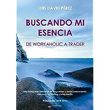 Buscando mi esencia: de workaholic a trader (Spanish Edition) Jun 17, 2017