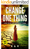 Change One Thing - Live Your Life Without Fear (Change Your Life, Get Motivation and Find Happiness)