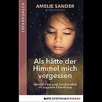 Als hätte der Himmel mich vergessen: Verwahrlost und misshandelt im eigenen Elternhaus