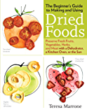 The Beginner's Guide to Making and Using Dried Foods: Preserve Fresh Fruits, Vegetables, Herbs, and Meat with a Dehydrator, a Kitchen Oven, or the Sun