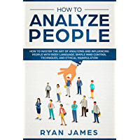 How to Analyze People: How to Master the Art of Analyzing and Influencing People with Body Language, Simple Mind Control Techniques, and Ethical Manipulation (English Edition)