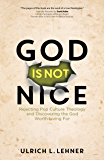 God Is Not Nice: Rejecting Pop Culture Theology and Discovering the God Worth Living For